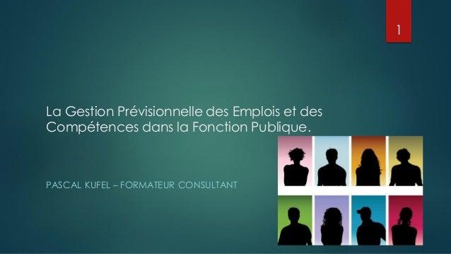 La Gestion Prévisionnelle des Emplois et des Compétences dans la Fonction Publique. PASCAL KUFEL – FORMATEUR CONSULTANT 1
