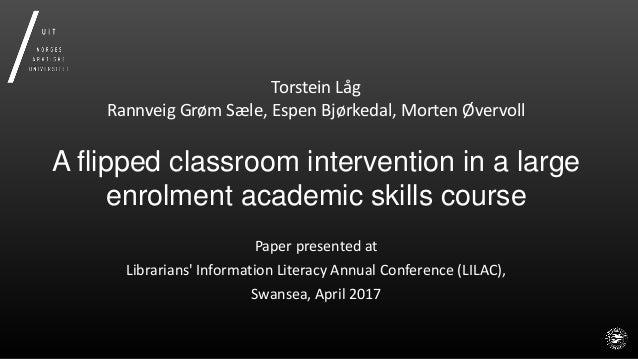 Torstein Låg Rannveig Grøm Sæle, Espen Bjørkedal, Morten Øvervoll A flipped classroom intervention in a large enrolment ac...