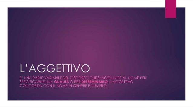 L'AGGETTIVO E' UNA PARTE VARIABILE DEL DISCORSO CHE SI AGGIUNGE AL NOME PER SPECIFICARNE UNA QUALITÀ O PER DETERMINARLO. L...