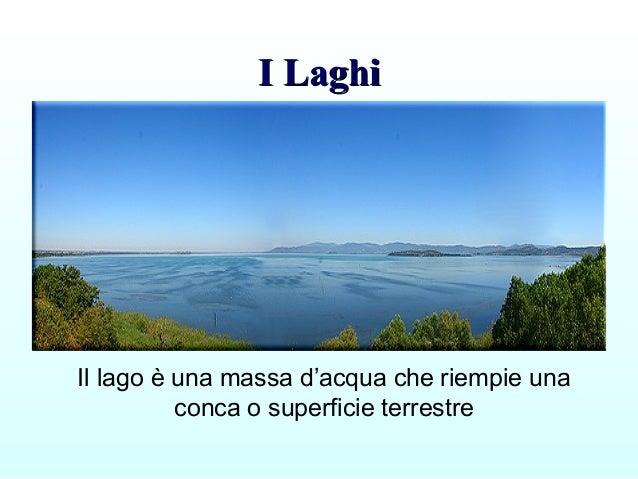 I LaghiI Laghi Il lago è una massa d'acqua che riempie una conca o superficie terrestre
