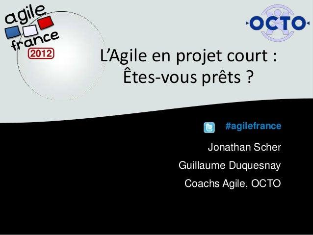 L'Agile en projet court :   Êtes-vous prêts ?                   #agilefrance                Jonathan Scher           Guill...