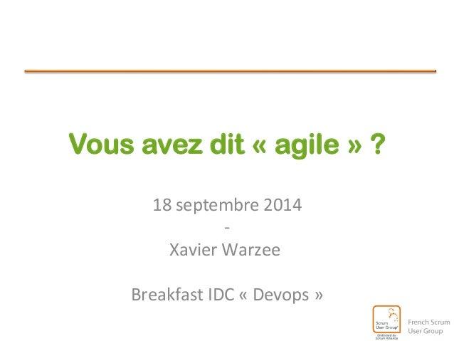 Vous avez dit « agile » ?  18  septembre  2014  -‐  Xavier  Warzee  Breakfast  IDC  «  Devops  »