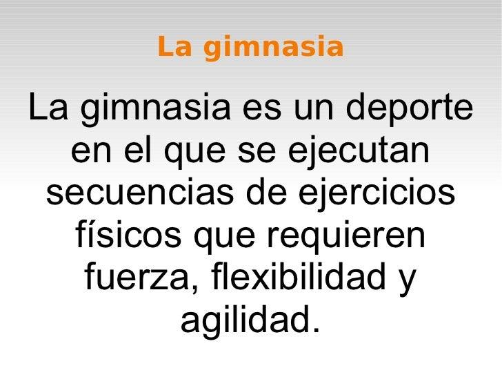 La gimnasiaLa gimnasia es un deporte  en el que se ejecutan secuencias de ejercicios   físicos que requieren    fuerza, fl...