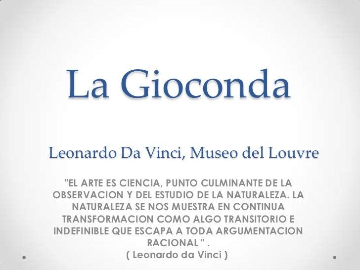 """La GiocondaLeonardo Da Vinci, Museo del Louvre   """"EL ARTE ES CIENCIA, PUNTO CULMINANTE DE LAOBSERVACION Y DEL ESTUDIO DE L..."""