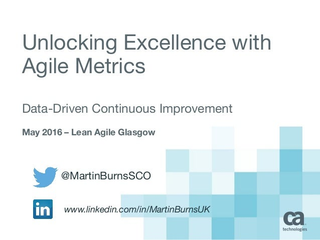 Unlocking Excellence with Agile Metrics Data-Driven Continuous Improvement May 2016 – Lean Agile Glasgow @MartinBurnsSCO w...