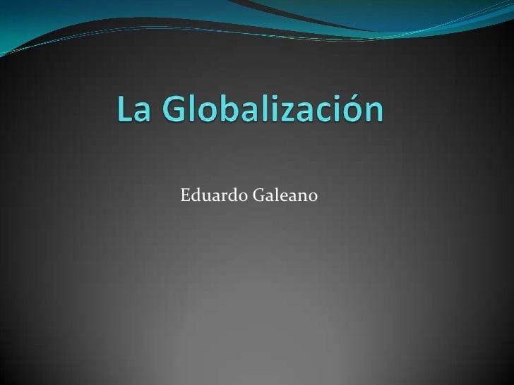 La Globalización<br />Eduardo Galeano <br />