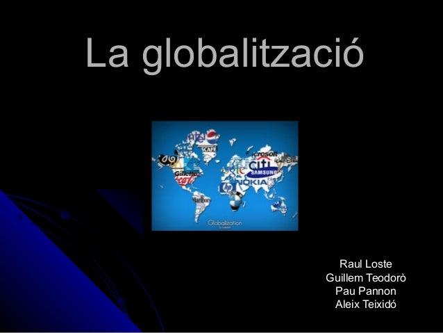 La globalitzacióLa globalització Raul LosteRaul Loste Guillem TeodoròGuillem Teodorò Pau PannonPau Pannon Aleix TeixidóAle...