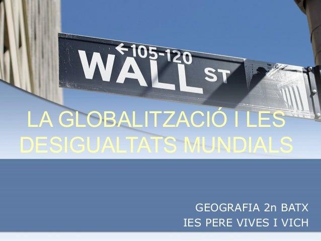 LA GLOBALITZACIÓ I LESDESIGUALTATS MUNDIALS               GEOGRAFIA 2n BATX             IES PERE VIVES I VICH