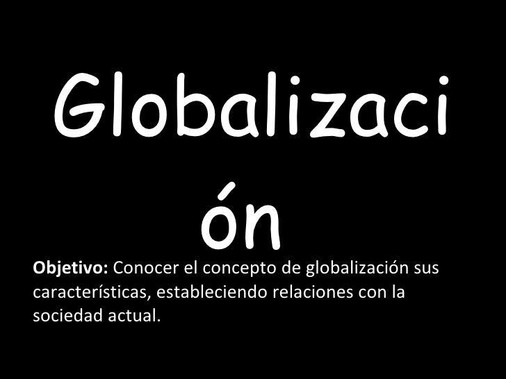 Globalización  Objetivo:  Conocer el concepto de globalización sus características, estableciendo relaciones con la socied...