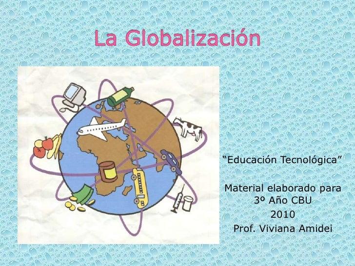"""La Globalización<br />""""Educación Tecnológica""""<br />Material elaborado para 3º Año CBU<br />2010<br />Prof. Viviana Amidei<..."""