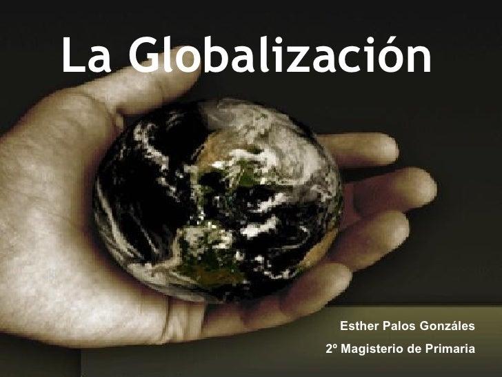 La Globalización Esther Palos Gonzáles 2º Magisterio de Primaria