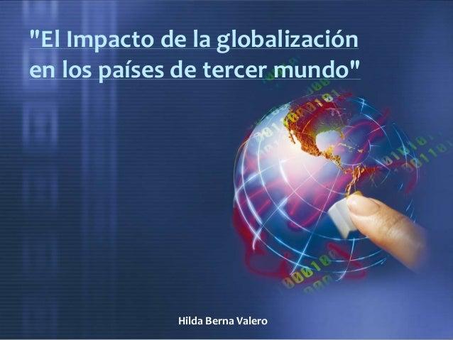 """""""El Impacto de la globalizaciónen los países de tercer mundo""""Hilda Berna Valero"""