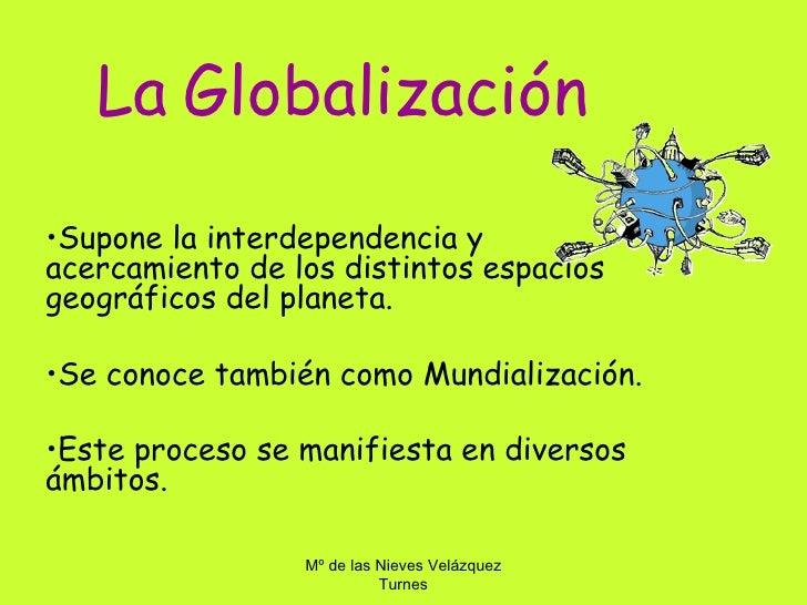 La Globalización•Supone la interdependencia yacercamiento de los distintos espaciosgeográficos del planeta.•Se conoce tamb...
