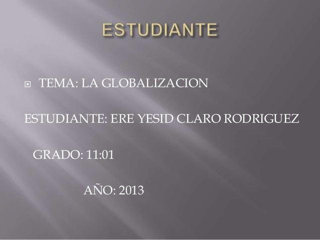    TEMA: LA GLOBALIZACIONESTUDIANTE: ERE YESID CLARO RODRIGUEZ    GRADO: 11:01           AÑO: 2013