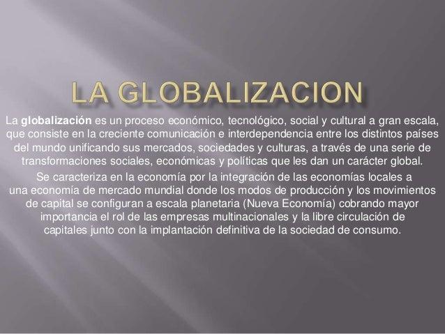 La globalización es un proceso económico, tecnológico, social y cultural a gran escala,que consiste en la creciente comuni...