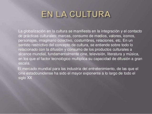La globalización en la cultura se manifiesta en la integración y el contactode prácticas culturales: marcas, consumo de me...