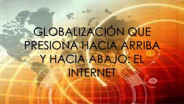 GLOBALIZACIÓN QUE PRESIONA HACIA ARRIBA Y HACIA ABAJO: EL INTERNET