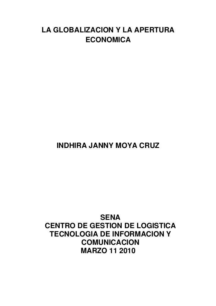LA GLOBALIZACION Y LA APERTURA ECONOMICA<br />INDHIRA JANNY MOYA CRUZ<br />SENA<br />CENTRO DE GESTION DE LOGISTICA TECNOL...