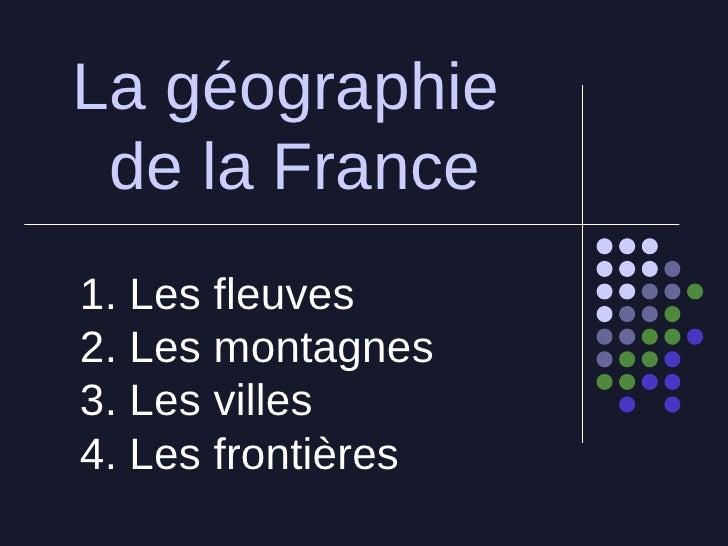 La g éographie  de la France 1. Les fleuves 2. Les montagnes  3. Les villes 4. Les frontières