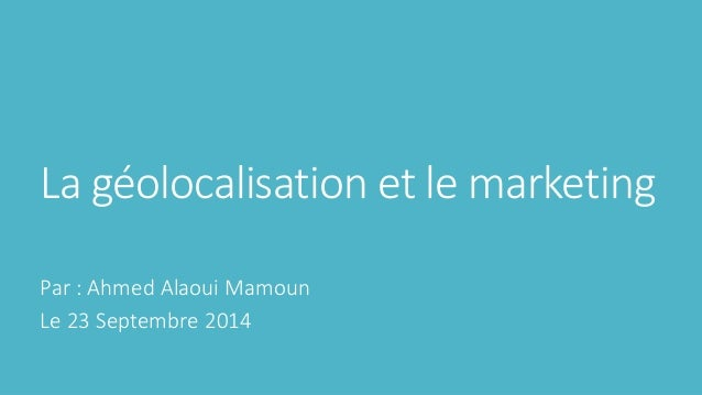 La géolocalisation et le marketing Par : Ahmed Alaoui Mamoun Le 23 Septembre 2014