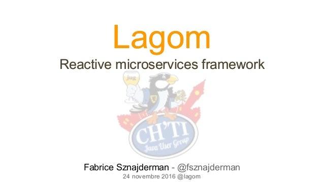 Lagom Reactive microservices framework Lagom Reactive microservices framework Fabrice Sznajderman - @fsznajderman 24 novem...