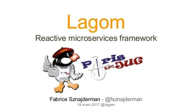 Lagom Reactive microservices framework Lagom Reactive microservices framework Fabrice Sznajderman - @fsznajderman 14 mars ...
