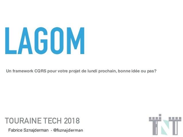 LAGOM TOURAINE TECH 2018 Fabrice Sznajderman - @fsznajderman Un framework CQRS pour votre projet de lundi prochain, bonne ...