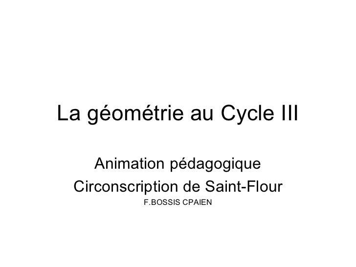 La géométrie au Cycle III    Animation pédagogique Circonscription de Saint-Flour           F.BOSSIS CPAIEN