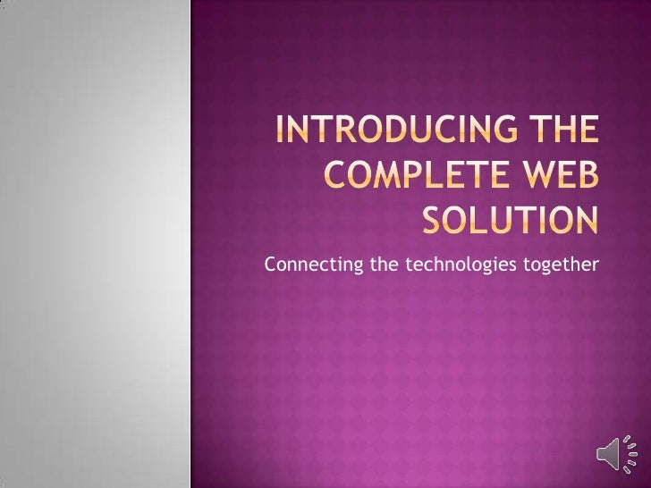 Introducing the complete web solution<br />Connecting the technologies together<br />
