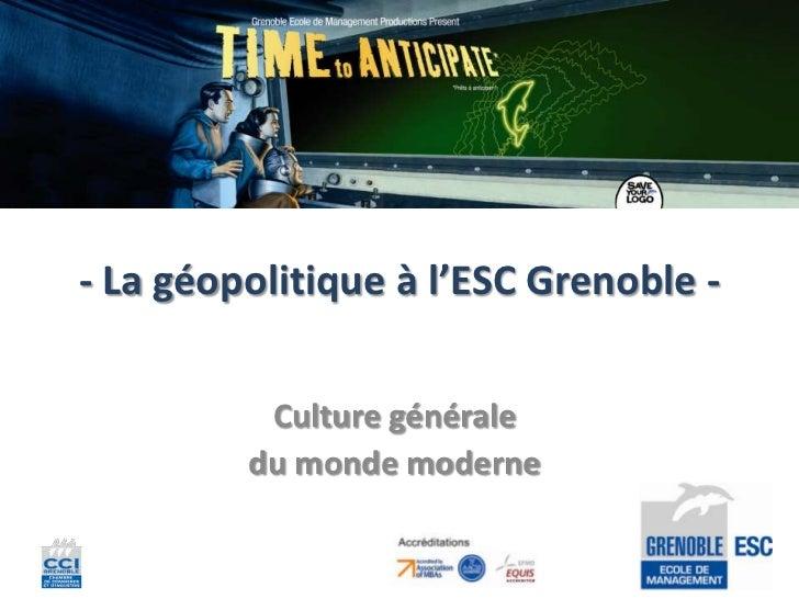 - La géopolitique à l'ESC Grenoble -          Culture générale         du monde moderne