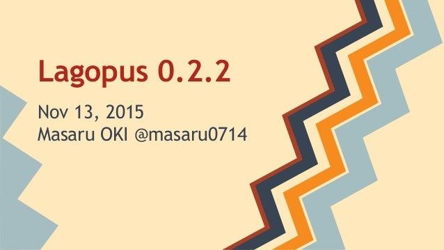 Lagopus 0.2.2 Nov 13, 2015 Masaru OKI @masaru0714