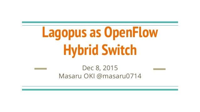 Lagopus as OpenFlow Hybrid Switch Dec 8, 2015 Masaru OKI @masaru0714