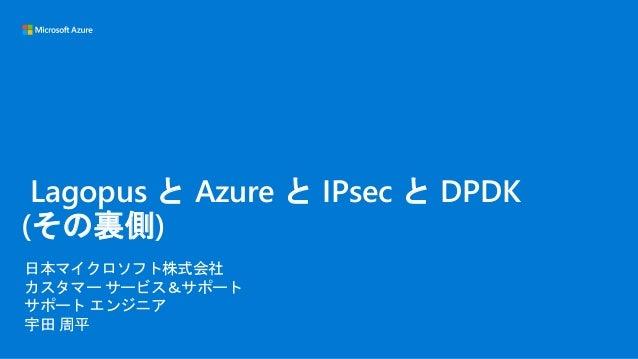 日本マイクロソフト株式会社 カスタマー サービス&サポート サポート エンジニア 宇田 周平 Lagopus と Azure と IPsec と DPDK (その裏側)