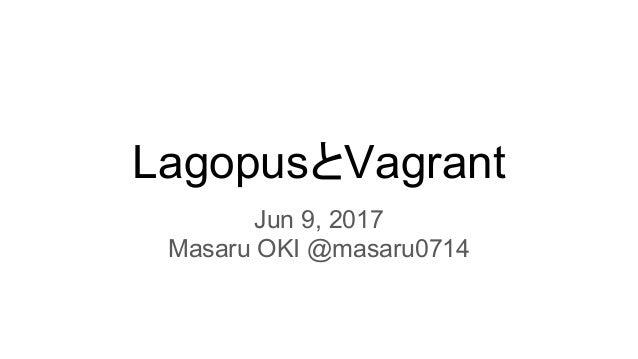LagopusとVagrant Jun 9, 2017 Masaru OKI @masaru0714