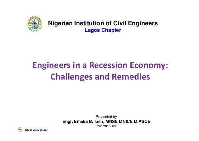 NICE: Lagos Chapter Engineers in a Recession Economy: Challenges and Remedies Presented by Engr. Emeka B. Ibeh, MNSE MNICE...