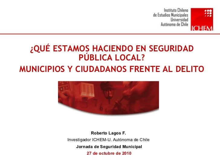 Roberto Lagos F.  Investigador ICHEM-U. Autónoma de Chile  Jornada de Seguridad Municipal 27 de octubre de 2010 ¿QUÉ ESTAM...