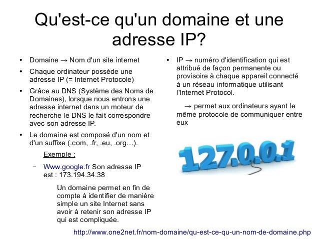 Qu'est-ce qu'un domaine et une adresse IP? ●  ●  ●  ●  Domaine → Nom d'un site internet Chaque ordinateur possède une adre...