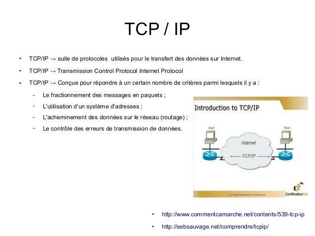 TCP / IP ●  TCP/IP → suite de protocoles utilisés pour le transfert des données sur Internet.  ●  TCP/IP → Transmission Co...