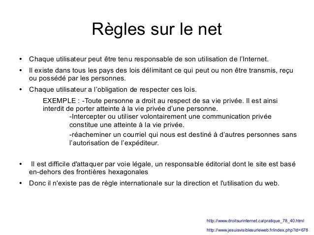 Règles sur le net ●  ●  ●  Chaque utilisateur peut être tenu responsable de son utilisation de l'Internet. Il existe dans ...