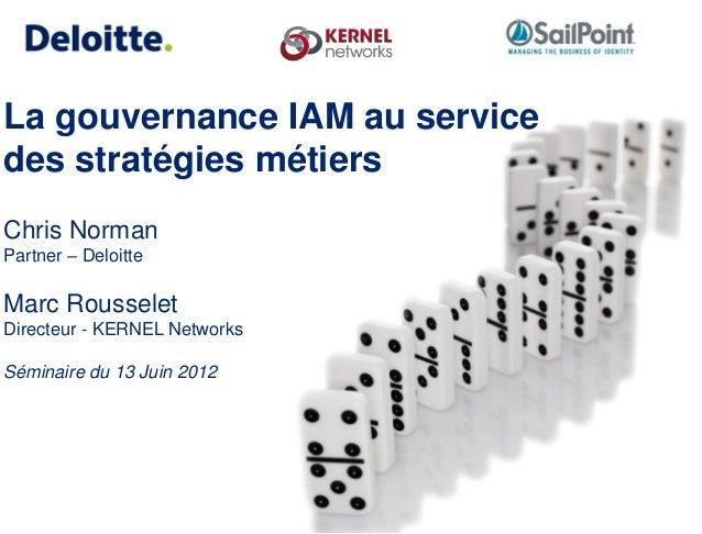 La gouvernance IAM au service des stratégies métiers Chris Norman Partner – Deloitte Marc Rousselet Directeur - KERNEL Net...
