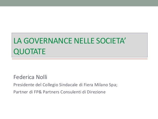 LA GOVERNANCE NELLE SOCIETA' QUOTATE Federica Nolli Presidente del Collegio Sindacale di Fiera Milano Spa; Partner di FP& ...