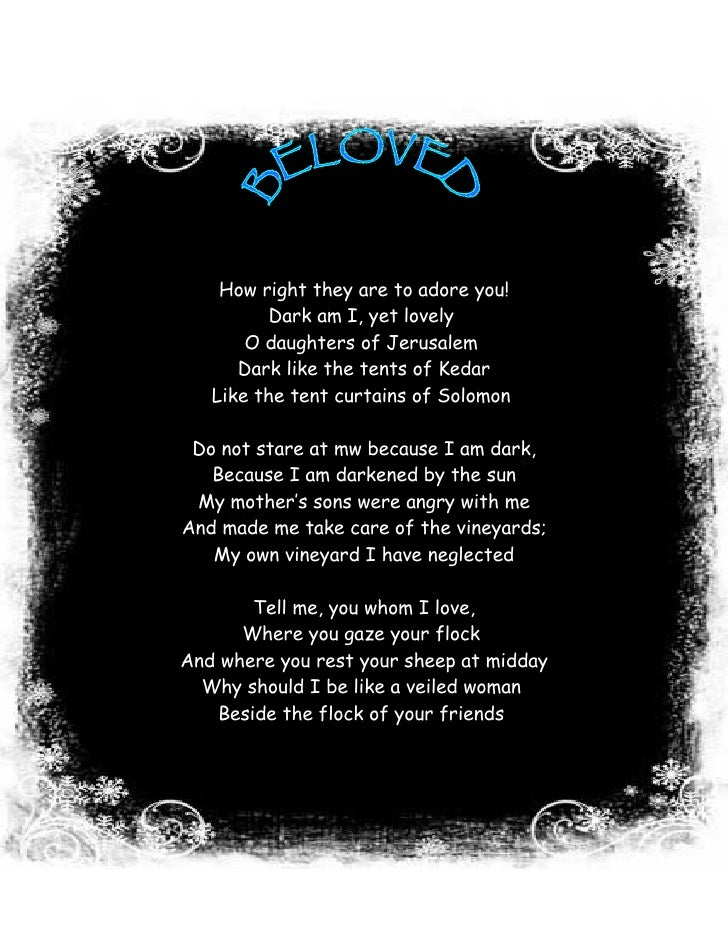 How right they are to adore you!           Dark am I, yet lovely        O daughters of Jerusalem       Dark like the tents...