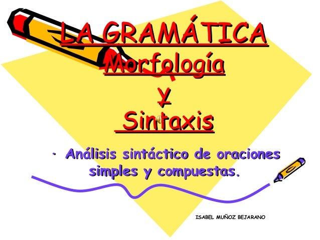 LA GRAMÁTICA       Morfología           y        Sintaxis· Análisis sintáctico de oraciones     simples y compuestas.     ...