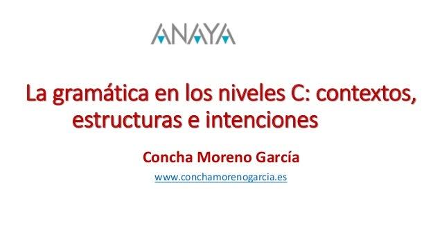 La gramática en los niveles C: contextos, estructuras e intenciones Concha Moreno García www.conchamorenogarcia.es
