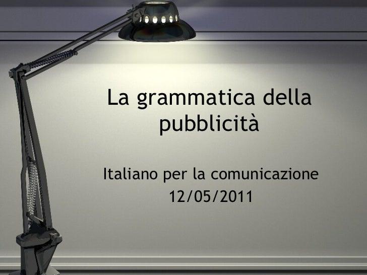 La grammatica della pubblicità Italiano per la comunicazione 12/05/2011
