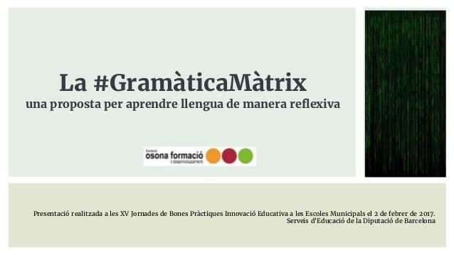 La #GramàticaMàtrix una proposta per aprendre llengua de manera reflexiva Presentació realitzada a les XV Jornades de Bone...