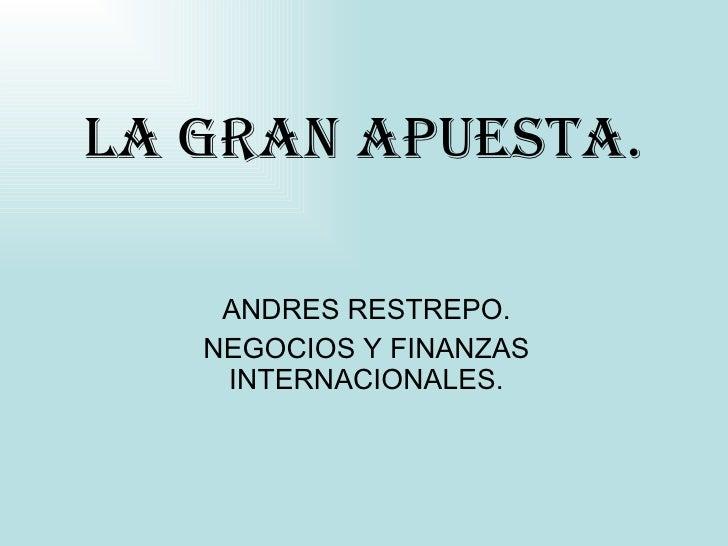 LA GRAN APUESTA. ANDRES RESTREPO. NEGOCIOS Y FINANZAS INTERNACIONALES.
