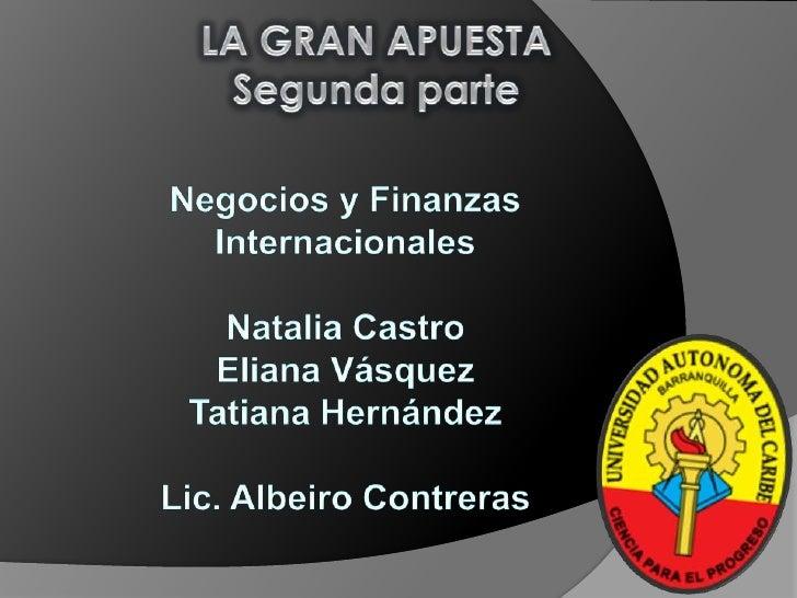 LA GRAN APUESTA<br />Segunda parte<br />Negocios y Finanzas <br />Internacionales<br />Natalia Castro<br />Eliana Vásquez<...
