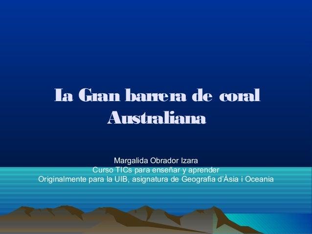 La Gran barrerade coralAustralianaMargalida Obrador IzaraCurso TICs para enseñar y aprenderOriginalmente para la UIB, asi...