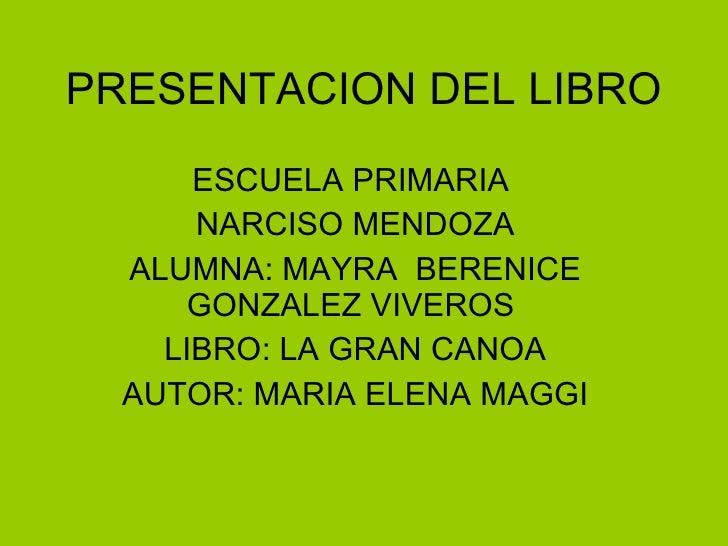 PRESENTACION DEL LIBRO ESCUELA PRIMARIA  NARCISO MENDOZA  ALUMNA: MAYRA  BERENICE GONZALEZ VIVEROS  LIBRO: LA GRAN CANOA A...